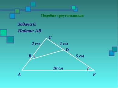 Подобие треугольников Задача 6. Найти: АВ С 2 см 1 см D В 5 см 10 см А F