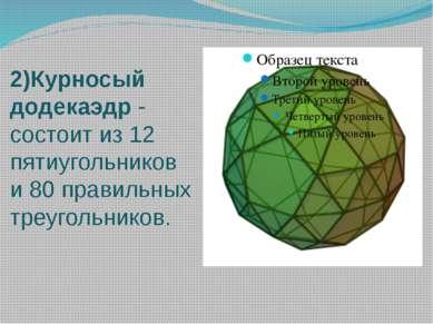 2)Курносый додекаэдр - состоит из 12 пятиугольников и 80 правильных треугольн...