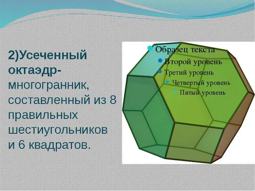2)Усеченный октаэдр- многогранник, составленный из 8 правильных шестиугольник...