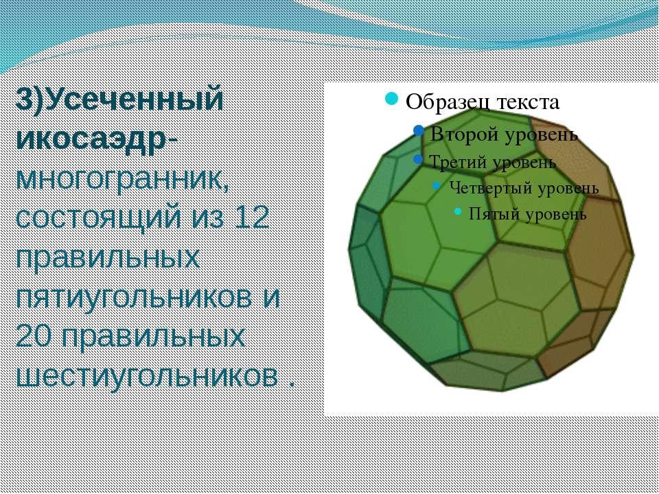 3)Усеченный икосаэдр-многогранник, состоящий из 12 правильных пятиугольников ...