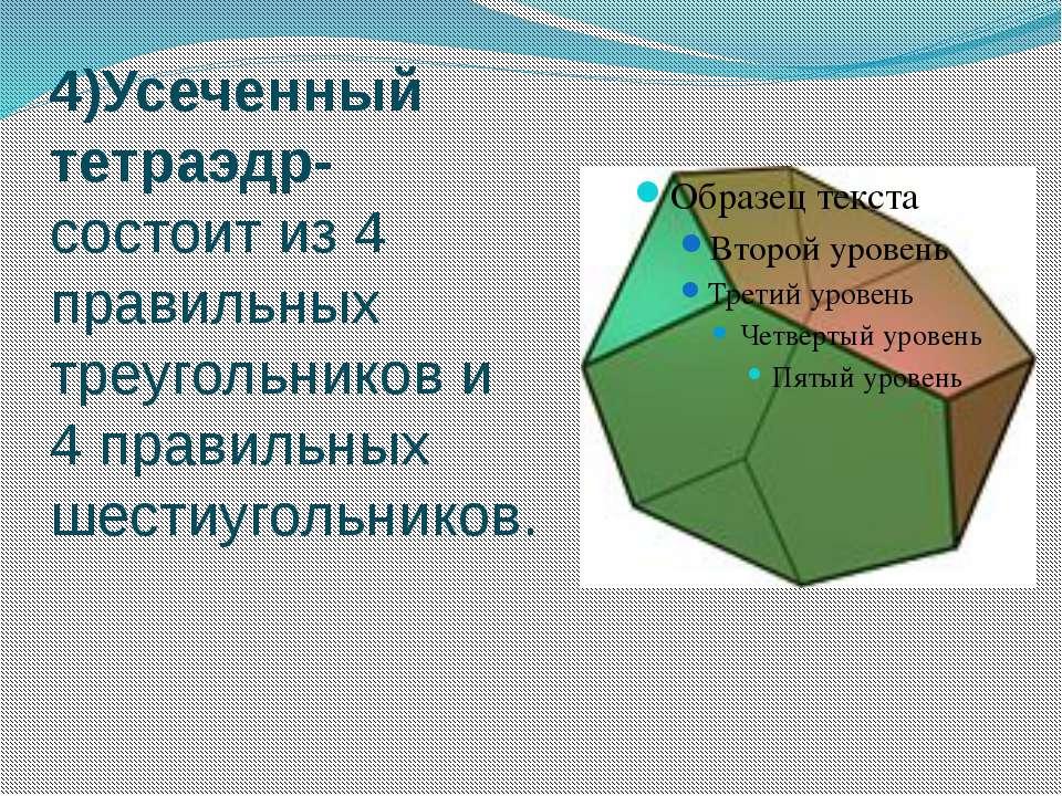 4)Усеченный тетраэдр- состоит из 4 правильных треугольников и 4 правильных ше...