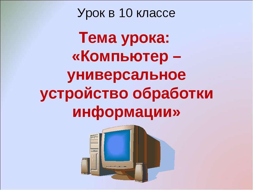 Урок в 10 классе Тема урока: «Компьютер – универсальное устройство обработки ...