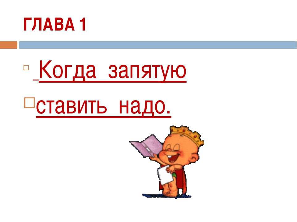 ГЛАВА 1 Когда запятую ставить надо.