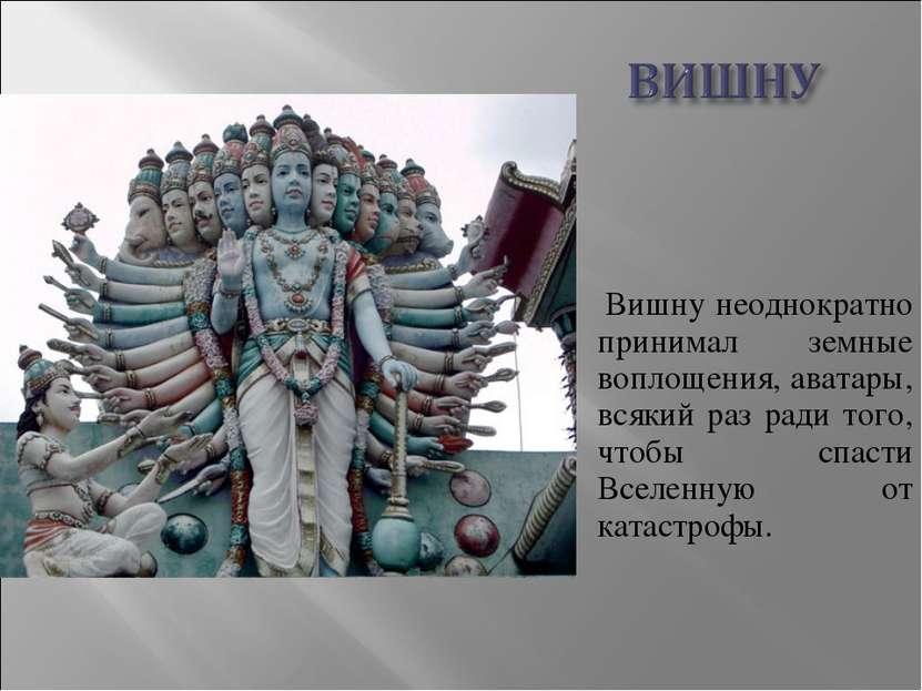 Вишну неоднократно принимал земные воплощения, аватары, всякий раз ради того,...