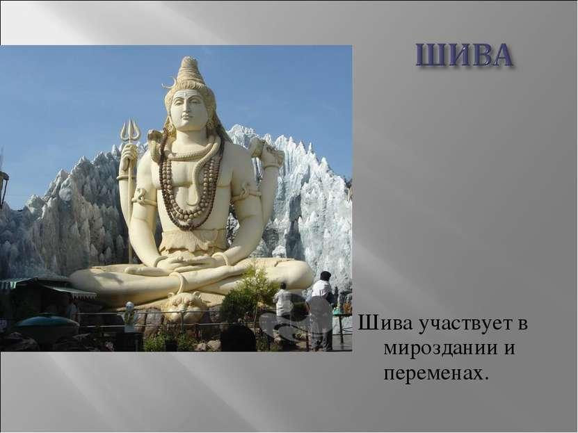 Шива участвует в мироздании и переменах.