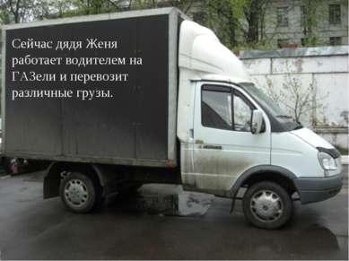Сейчас дядя Женя работает водителем на ГАЗели и перевозит различные грузы.