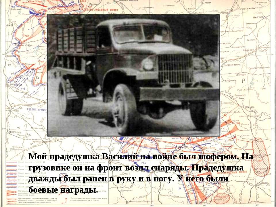 Мой прадедушка Василий на войне был шофером. На грузовике он на фронт возил с...