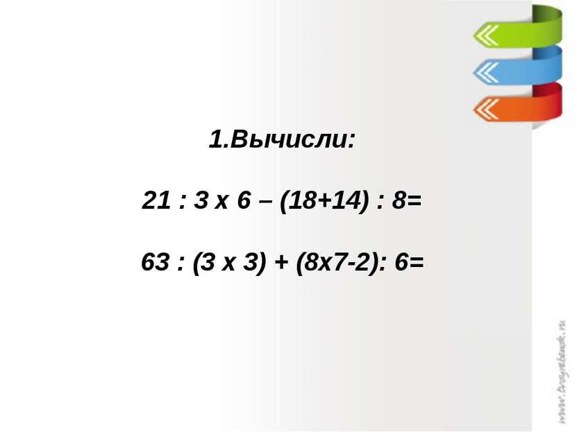 Вычисли: 21 : 3 х 6 – (18+14) : 8= 63 : (3 х 3) + (8х7-2): 6=