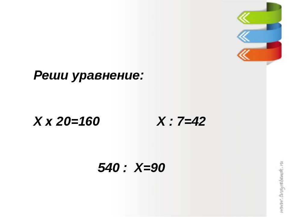 Реши уравнение: Х х 20=160 Х : 7=42 540 : Х=90