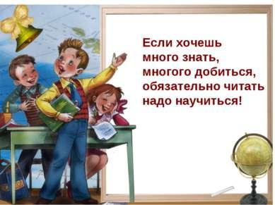Если хочешь много знать, многого добиться, обязательно читать надо научиться!