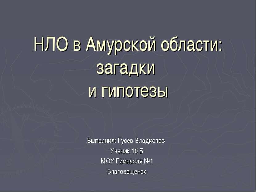 НЛО в Амурской области: загадки и гипотезы Выполнил: Гусев Владислав Ученик 1...