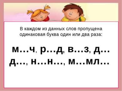 В каждом из данных слов пропущена одинаковая буква один или два раза: м…ч, р…...