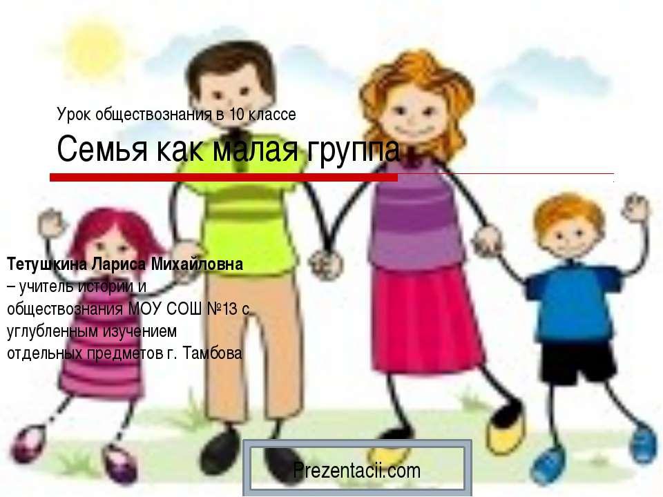 Урок обществознания в 10 классе Семья как малая группа Тетушкина Лариса Михай...