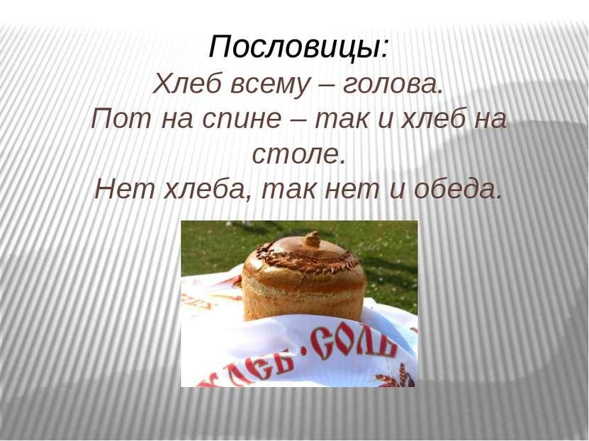 Пословицы: Хлеб всему – голова. Пот на спине – так и хлеб на столе. Нет хлеба...