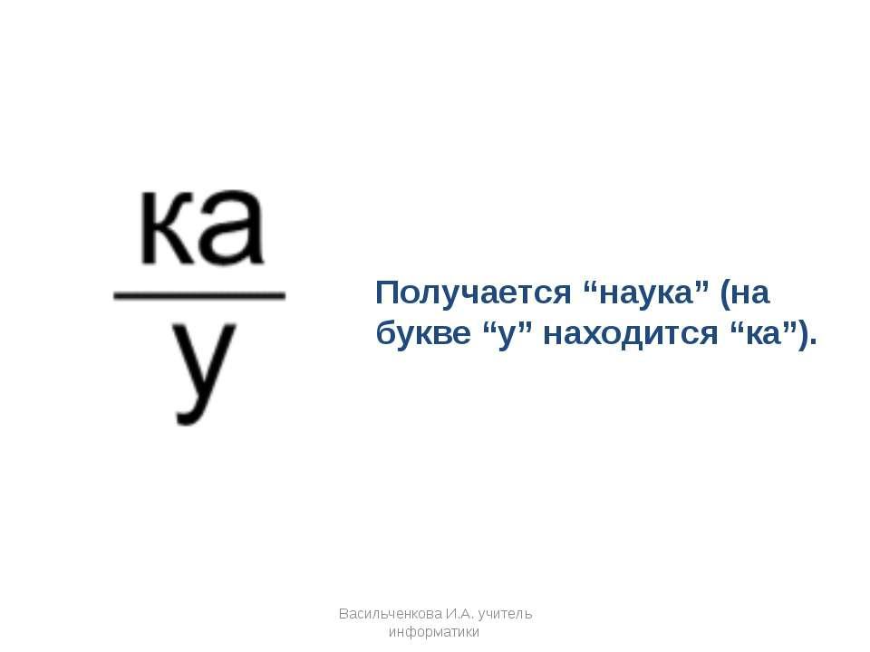 """Получается """"наука"""" (на букве """"у"""" находится """"ка""""). Васильченкова И.А. учитель ..."""