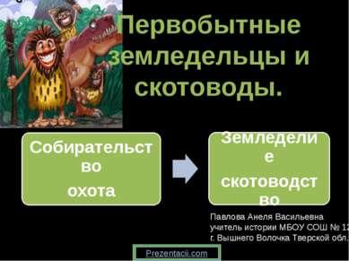 Первобытные земледельцы и скотоводы. Павлова Анеля Васильевна учитель истории...