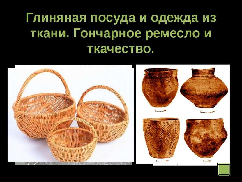 Глиняная посуда и одежда из ткани. Гончарное ремесло и ткачество.