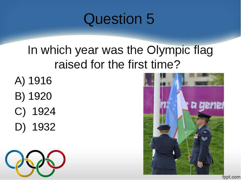Question 5 In which year was the Olympic flag raised for the first time?    A...