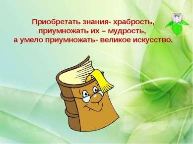 Приобретать знания- храбрость, приумножать их – мудрость, а умело приумножать...