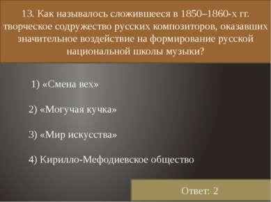 13. Как называлось сложившееся в 1850–1860-х гг. творческое содружество русск...