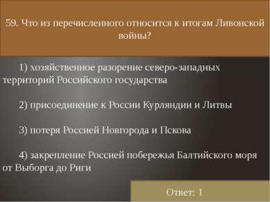 59. Что из перечисленного относится к итогам Ливонской войны? 1) хозяйственно...
