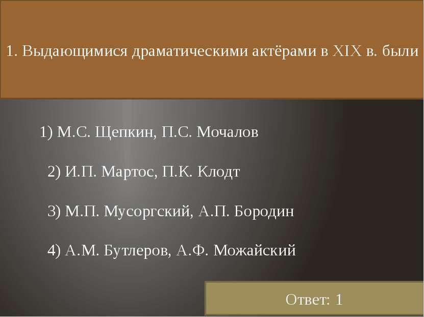 1. Выдающимися драматическими актёрами в XIX в. были 1) М.С. Щепкин, П.С. Моч...