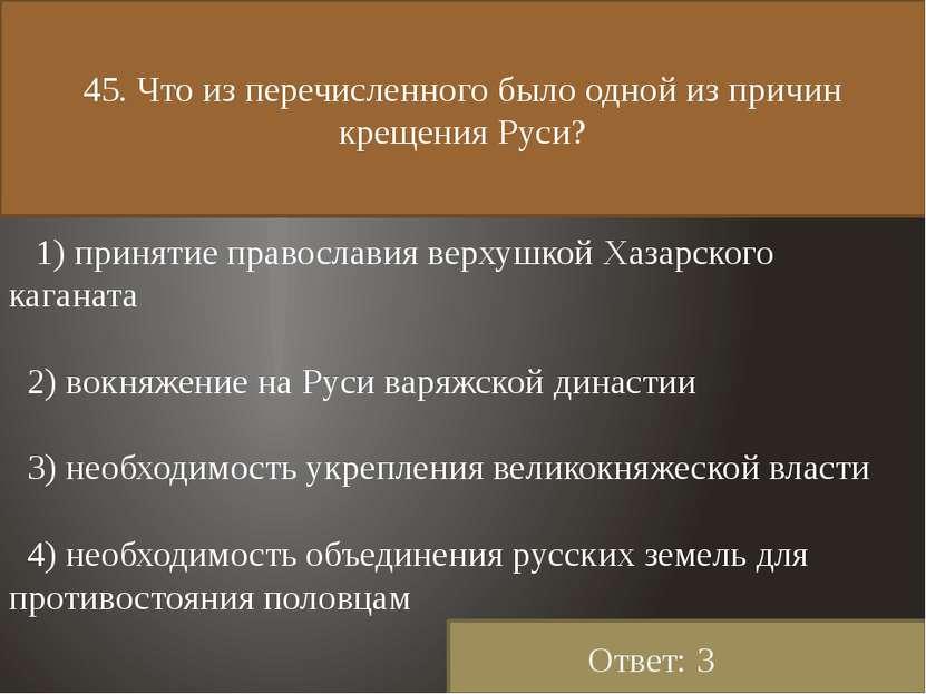 45. Что из перечисленного было одной из причин крещения Руси? 1) принятие пра...