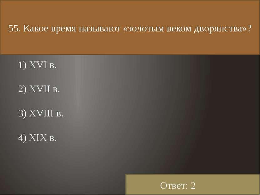 55. Какое время называют «золотым веком дворянства»? 1) XVI в. 2) XVII в. 3) ...