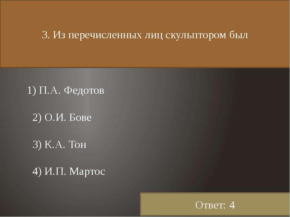 3. Из перечисленных лиц скульптором был 1) П.А. Федотов 2) О.И. Бове 3) К.А. ...