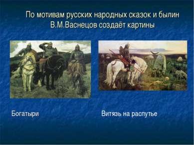По мотивам русских народных сказок и былин В.М.Васнецов создаёт картины Богат...