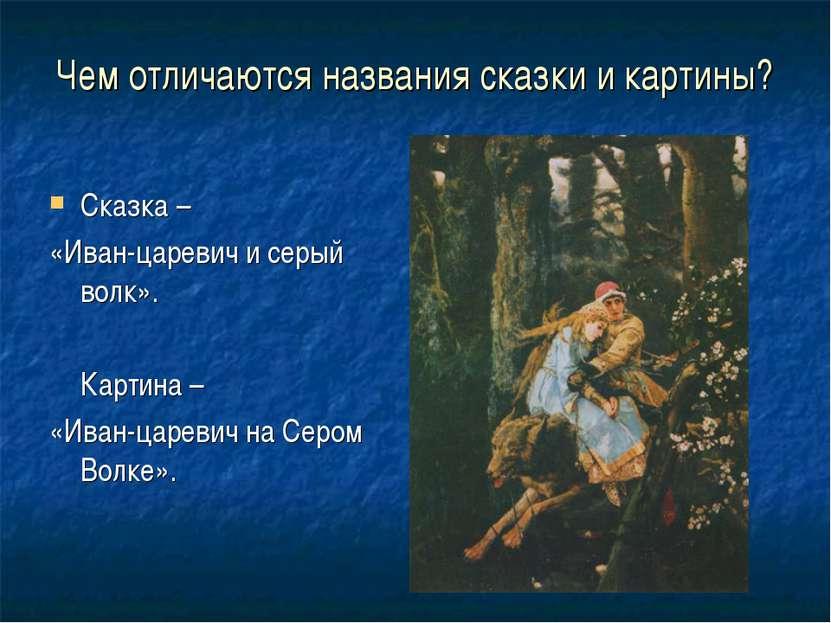 Чем отличаются названия сказки и картины? Сказка – «Иван-царевич и серый волк...