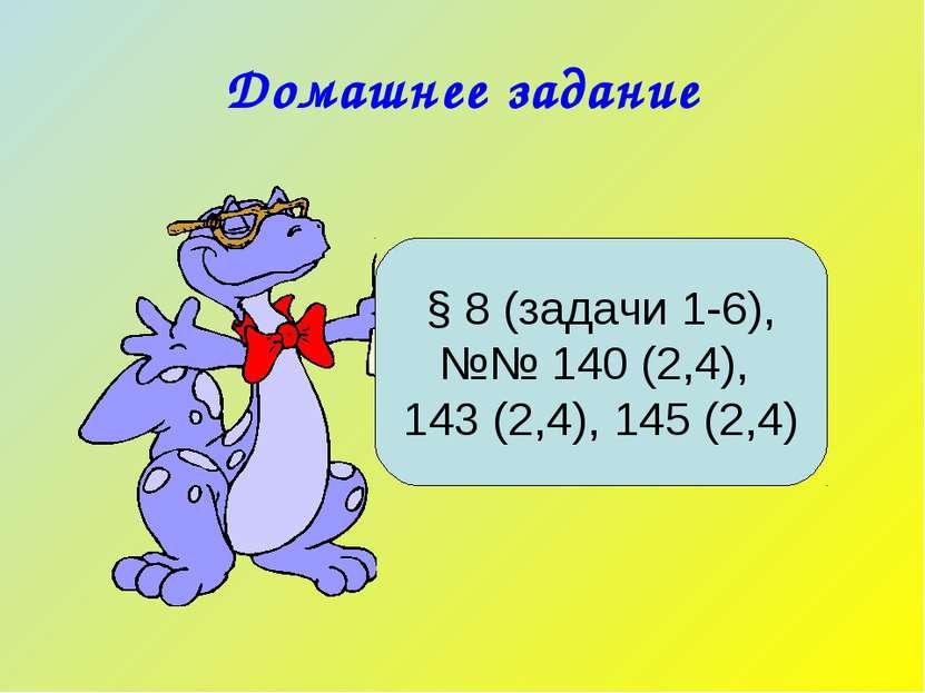 Домашнее задание § 8 (задачи 1-6), №№ 140 (2,4), 143 (2,4), 145 (2,4)