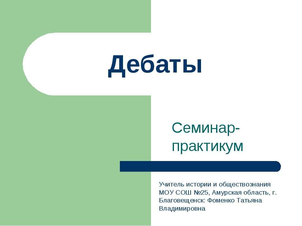 Дебаты Семинар-практикум Учитель истории и обществознания МОУ СОШ №25, Амурск...
