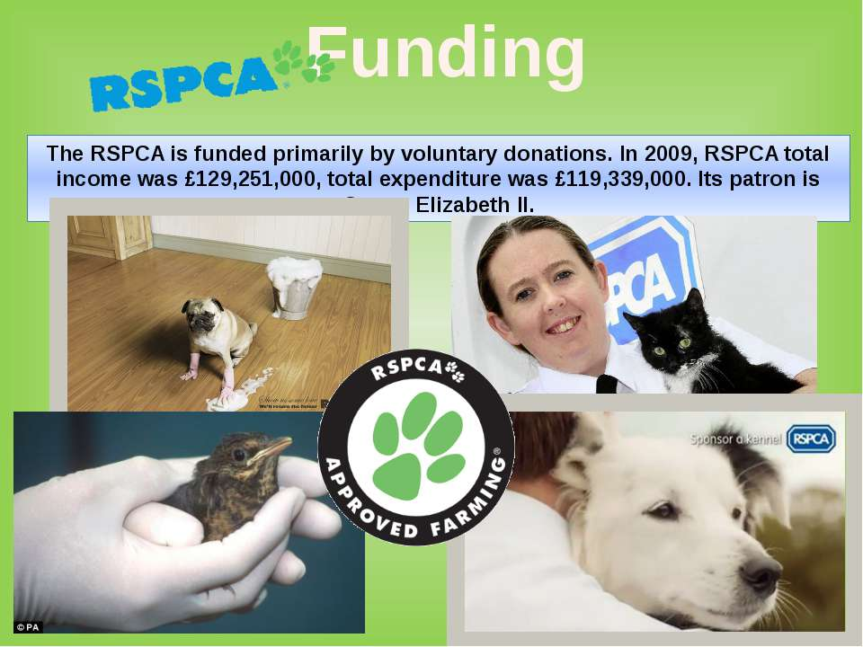 The RSPCA is funded primarily by voluntary donations. In 2009, RSPCA total in...