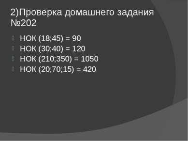 2)Проверка домашнего задания №202 НОК (18;45) = 90 НОК (30;40) = 120 НОК (210...