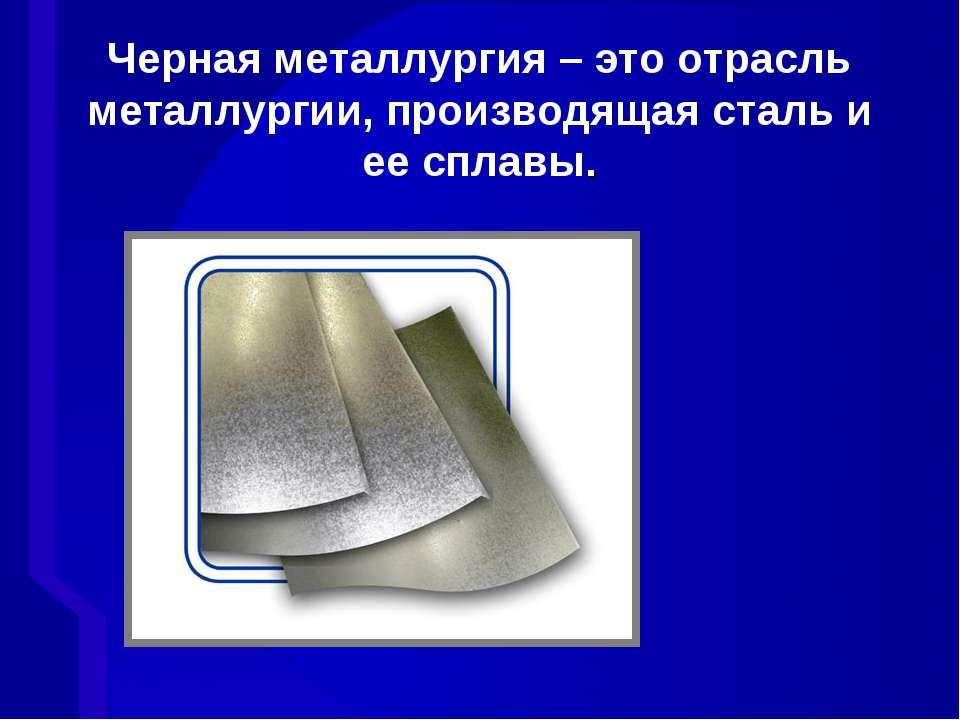Черная металлургия – это отрасль металлургии, производящая сталь и ее сплавы.