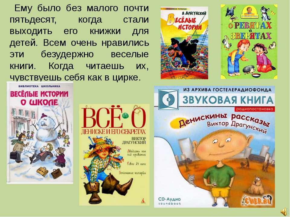 Ему было без малого почти пятьдесят, когда стали выходить его книжки для дете...