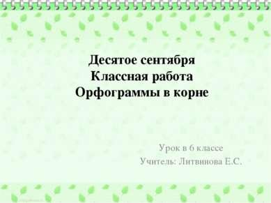 Десятое сентября Классная работа Орфограммы в корне Урок в 6 классе Учитель: ...