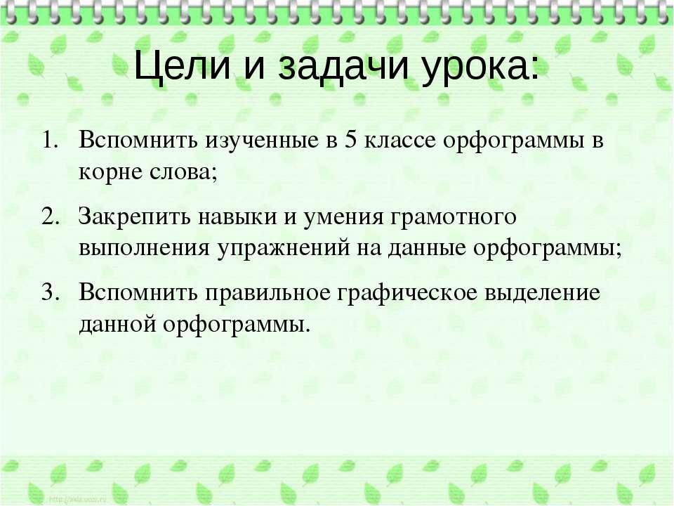 Цели и задачи урока: Вспомнить изученные в 5 классе орфограммы в корне слова;...