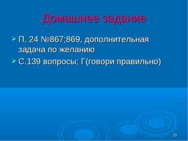 * Домашнее задание П. 24 №867;869, дополнительная задача по желанию С.139 воп...