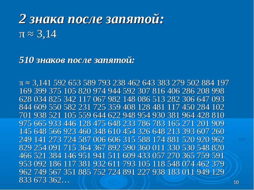 * 2 знака после запятой: π ≈ 3,14 510 знаков после запятой: π ≈ 3,141 592 653...