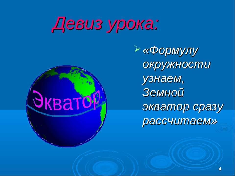 * Девиз урока: «Формулу окружности узнаем, Земной экватор сразу рассчитаем»