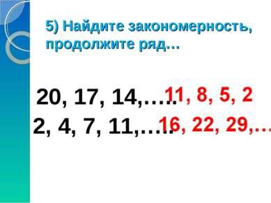 5) Найдите закономерность, продолжите ряд… 20, 17, 14,….. 2, 4, 7, 11,…..
