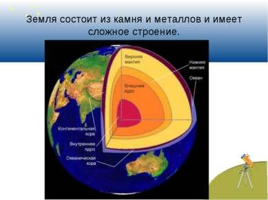 Земля состоит из камня и металлов и имеет сложное строение.
