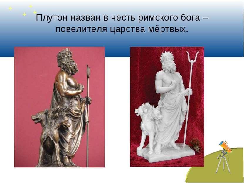Плутон назван в честь римского бога – повелителя царства мёртвых.