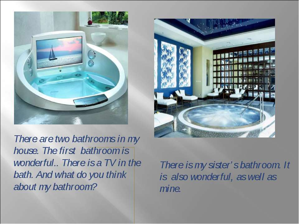There are two bathrooms in my house. The first bathroom is wonderful.. There ...