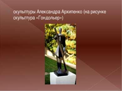 скульптуры Александра Архипенко (на рисунке скульптура «Гондольер»)