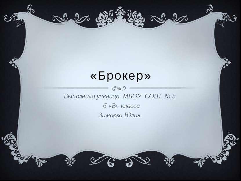 «Брокер» Выполнила ученица МБОУ СОШ № 5 6 «В» класса Зимаева Юлия