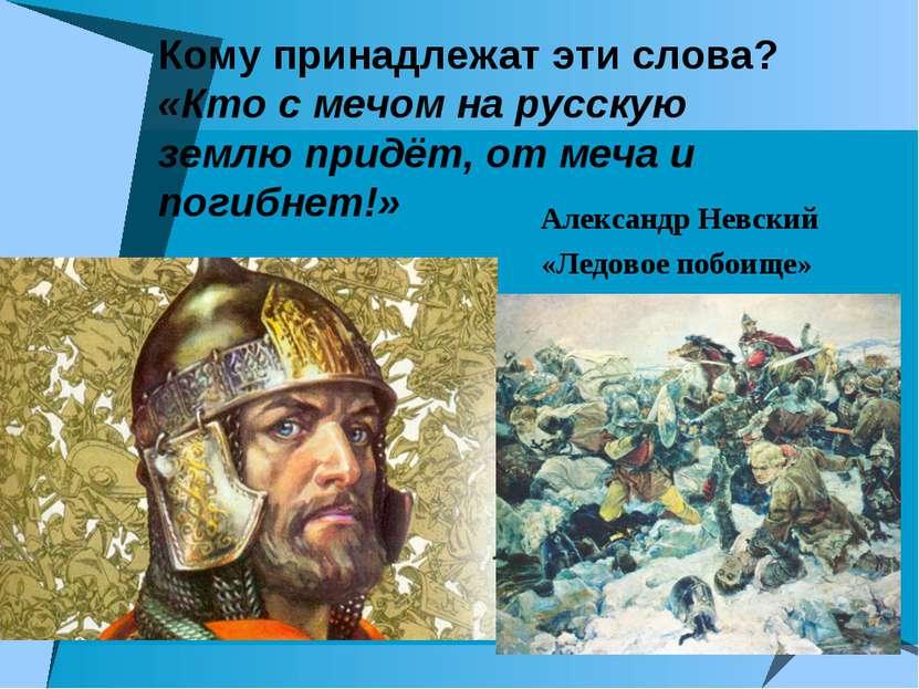 Кому принадлежат эти слова? «Кто с мечом на русскую землю придёт, от меча и п...