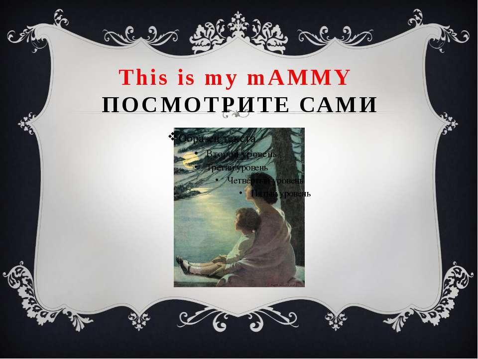 This is my mAMMY ПОСМОТРИТЕ САМИ
